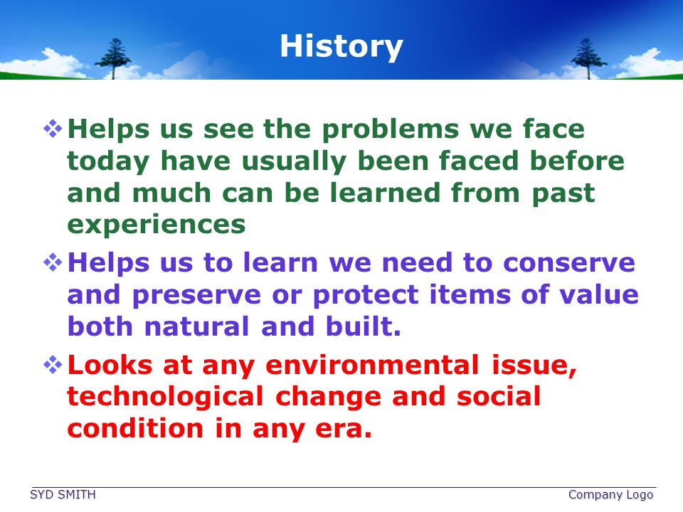 History Helps us see the problems we face today have usually been faced before and much can be learned from past experiences Helps us to learn we need