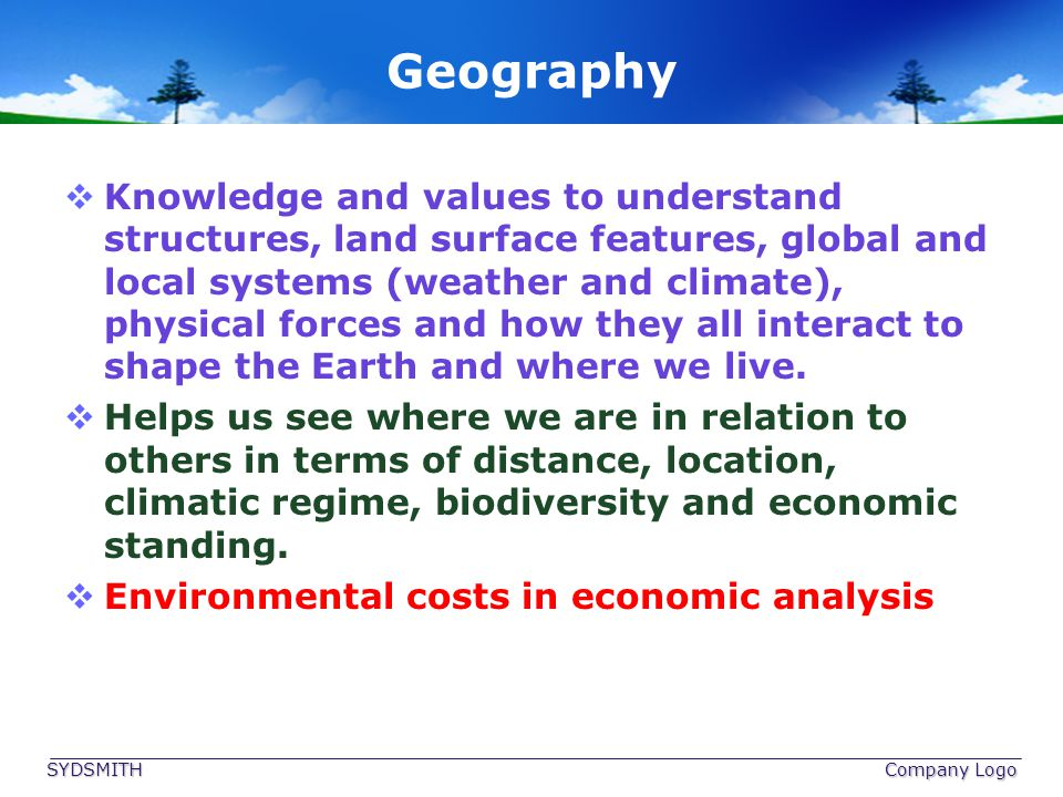 Geography Knowledge and values to understand structures, land surface features, global and local systems (weather and climate), physical forces and ho