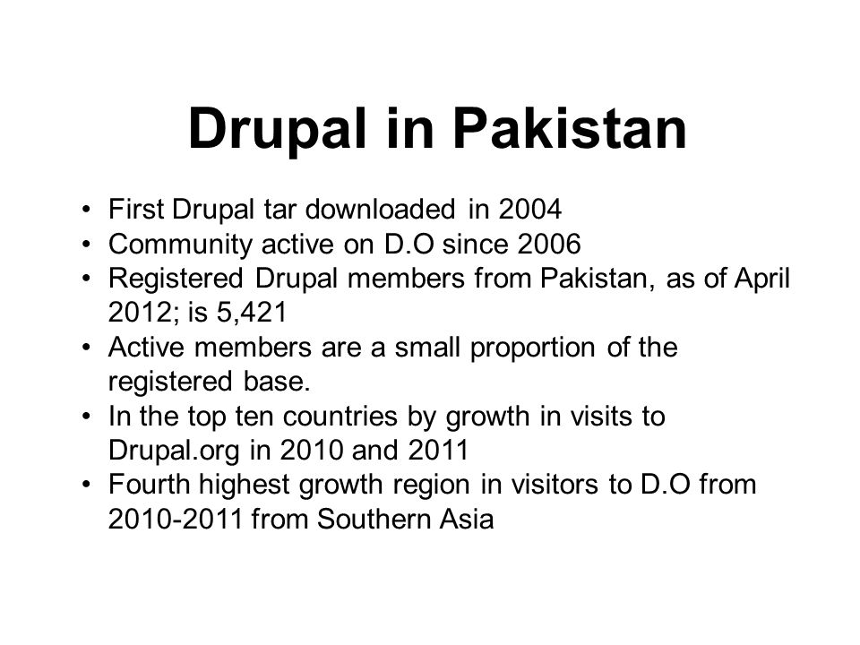 Drupal in Pakistan First Drupal tar downloaded in 2004 Community active on D.O since 2006 Registered Drupal members from Pakistan, as of April 2012; is 5,421 Active members are a small proportion of the registered base.