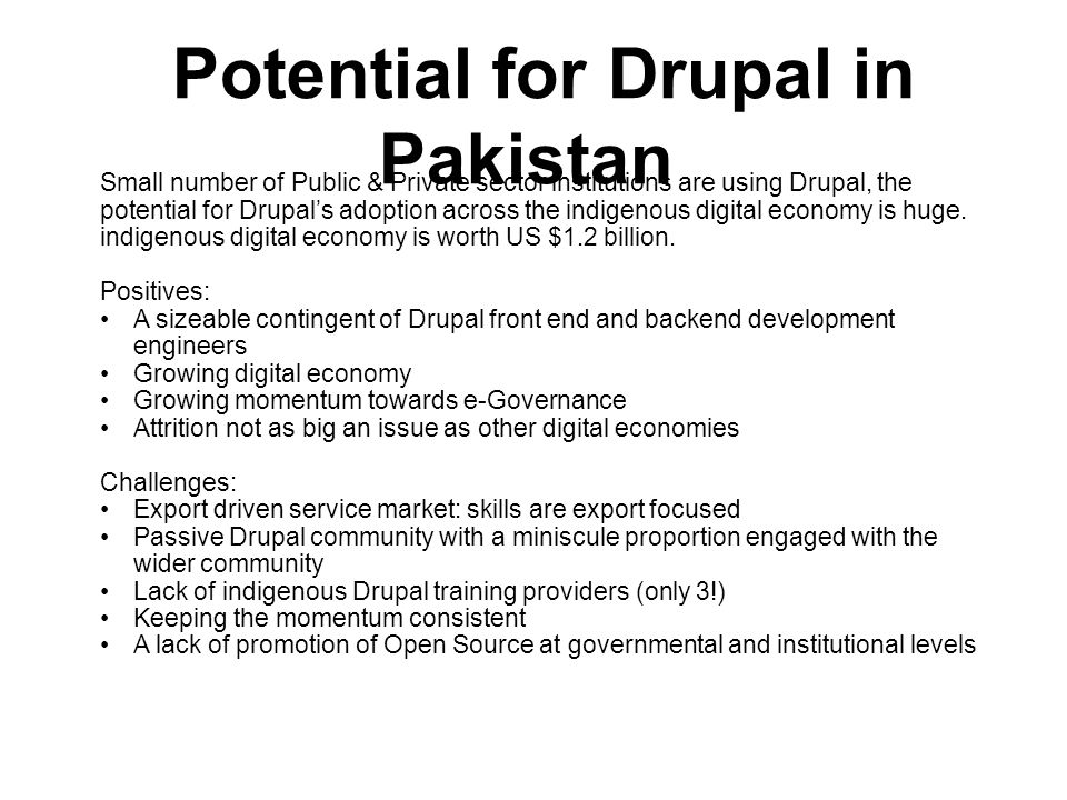 Potential for Drupal in Pakistan Small number of Public & Private sector institutions are using Drupal, the potential for Drupals adoption across the indigenous digital economy is huge.