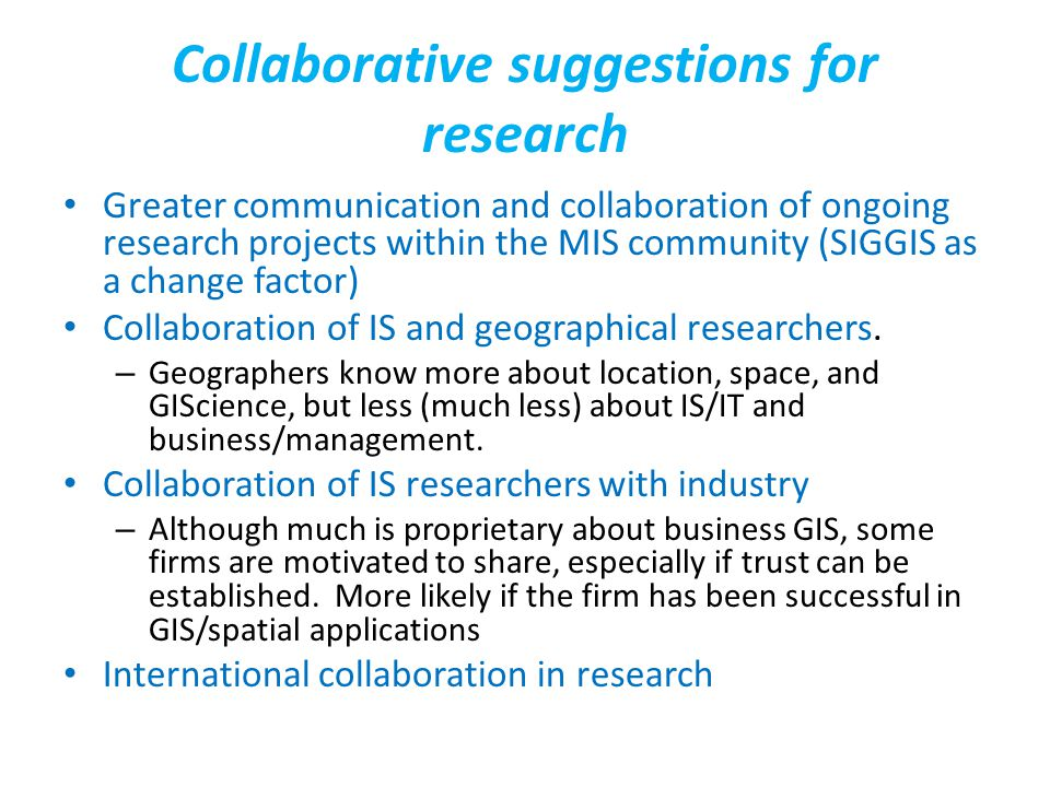 Collaborative suggestions for research Greater communication and collaboration of ongoing research projects within the MIS community (SIGGIS as a change factor) Collaboration of IS and geographical researchers.