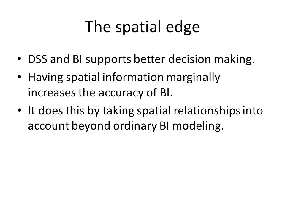 The spatial edge DSS and BI supports better decision making.