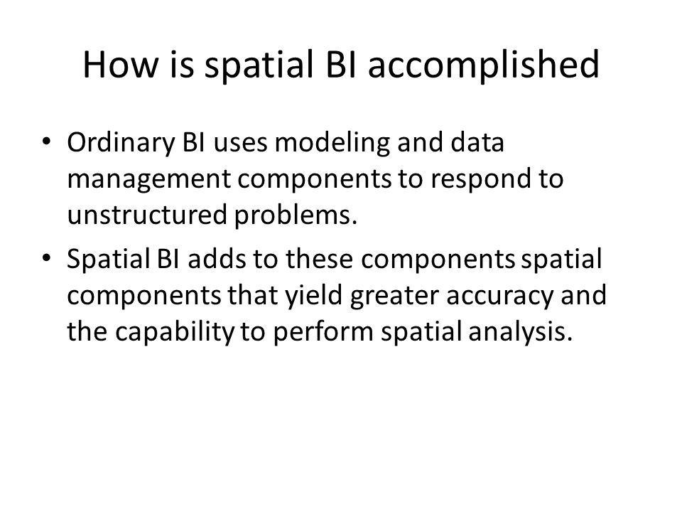 How is spatial BI accomplished Ordinary BI uses modeling and data management components to respond to unstructured problems.