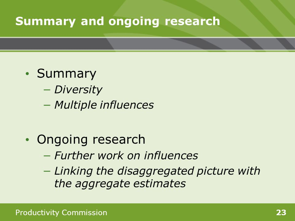 Productivity Commission23 Summary and ongoing research Summary Diversity Multiple influences Ongoing research Further work on influences Linking the d