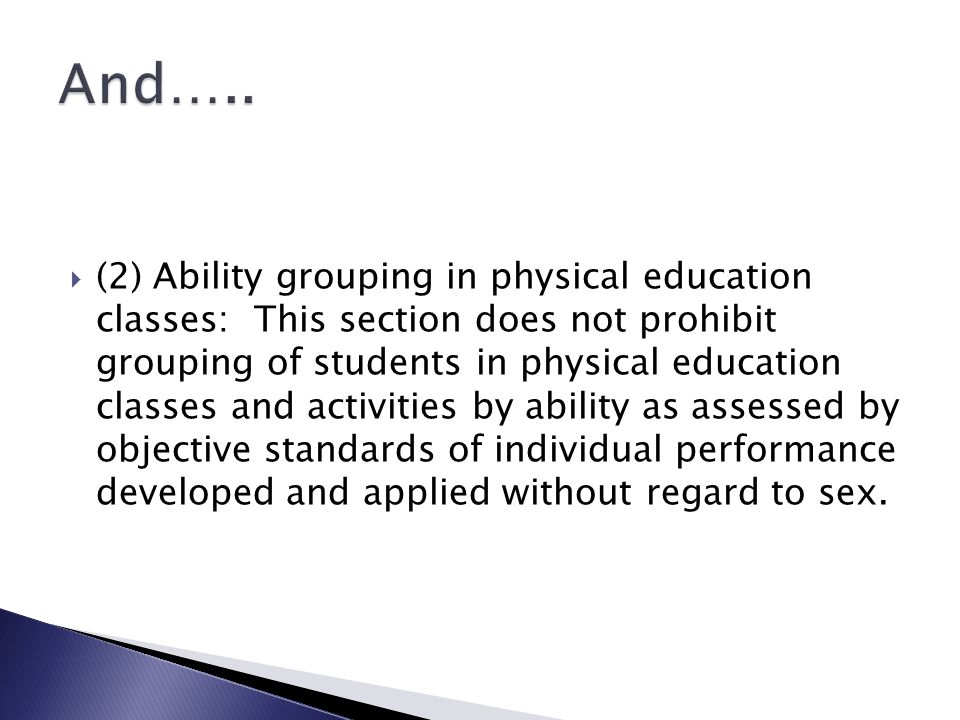 (2) Ability grouping in physical education classes: This section does not prohibit grouping of students in physical education classes and activities by ability as assessed by objective standards of individual performance developed and applied without regard to sex.