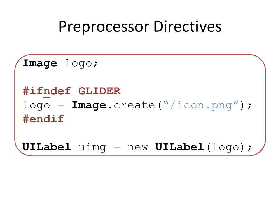 Preprocessor Directives Image logo; #ifndef GLIDER logo = Image.create(/icon.png); #endif UILabel uimg = new UILabel(logo);