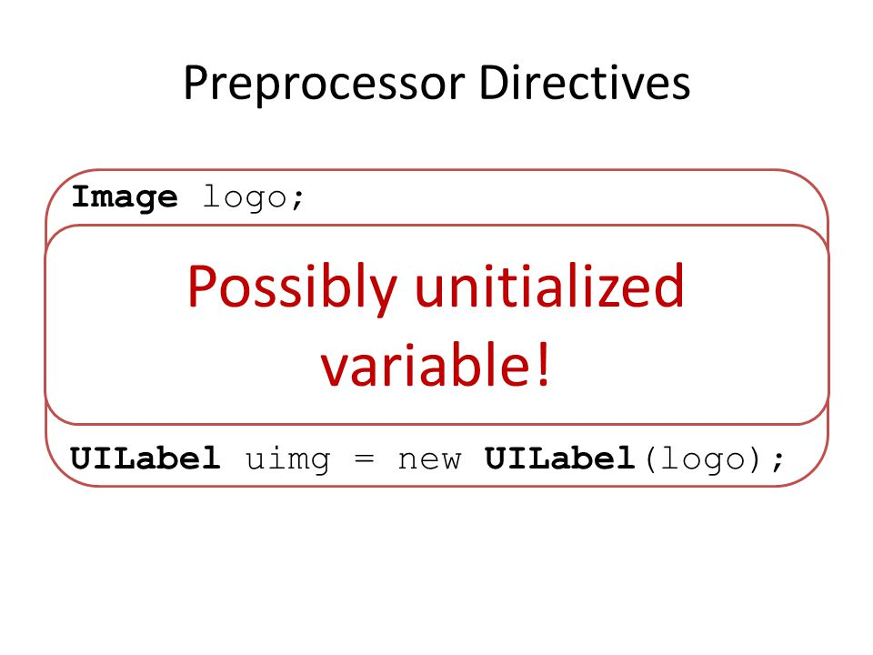 Preprocessor Directives Image logo; #ifndef GLIDER logo = Image.create(/icon.png); #endif UILabel uimg = new UILabel(logo); Possibly unitialized variable!