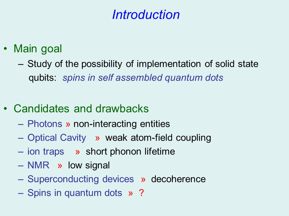 Introduction Main goal –Study of the possibility of implementation of solid state qubits: spins in self assembled quantum dots Candidates and drawback