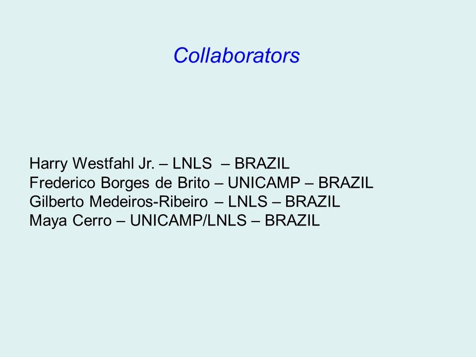 Collaborators Harry Westfahl Jr. – LNLS – BRAZIL Frederico Borges de Brito – UNICAMP – BRAZIL Gilberto Medeiros-Ribeiro – LNLS – BRAZIL Maya Cerro – U