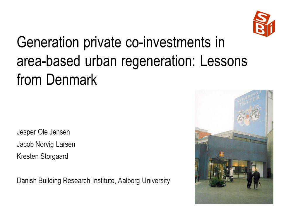 Generation private co-investments in area-based urban regeneration: Lessons from Denmark Jesper Ole Jensen Jacob Norvig Larsen Kresten Storgaard Danish Building Research Institute, Aalborg University