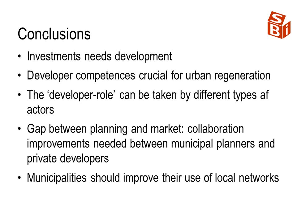 Conclusions Investments needs development Developer competences crucial for urban regeneration The developer-role can be taken by different types af a