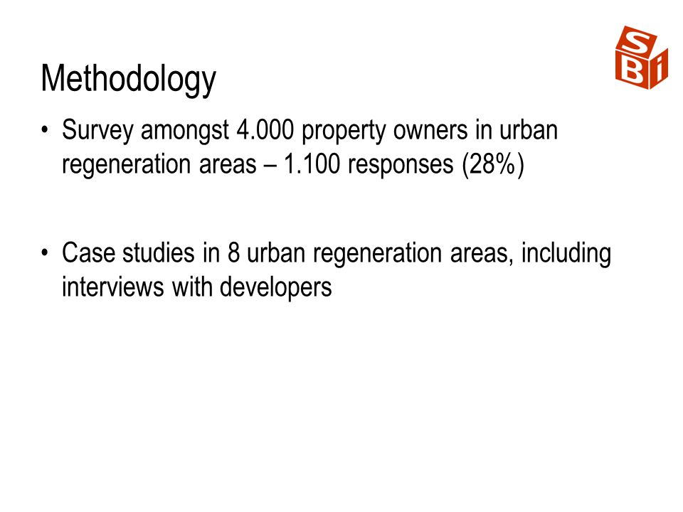 Methodology Survey amongst 4.000 property owners in urban regeneration areas – 1.100 responses (28%) Case studies in 8 urban regeneration areas, inclu