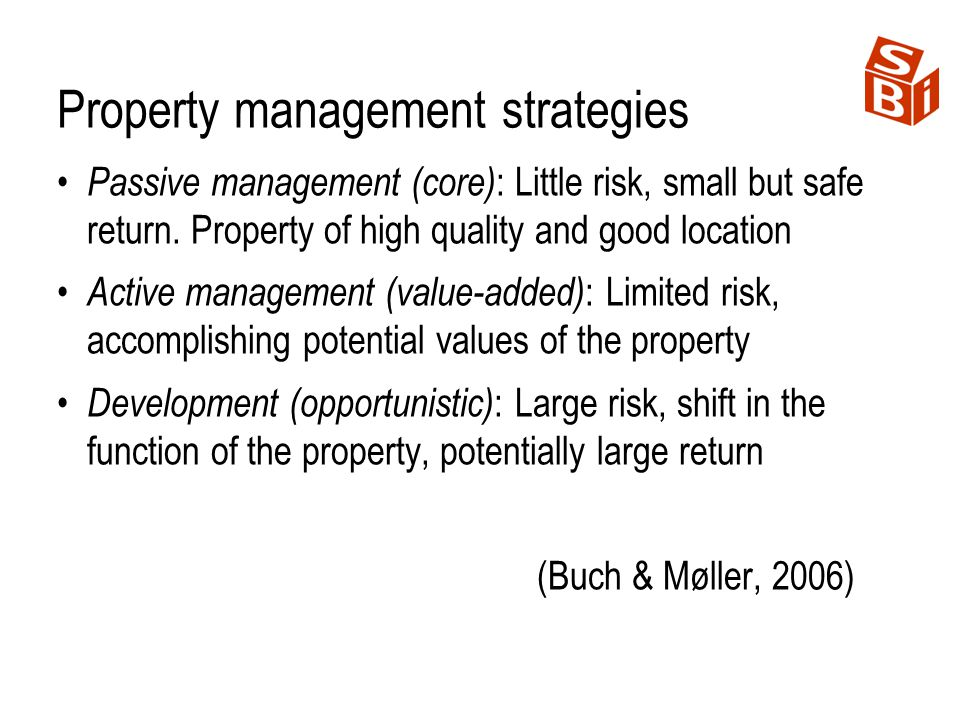 Property management strategies Passive management (core) : Little risk, small but safe return. Property of high quality and good location Active manag