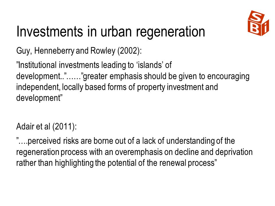 Investments in urban regeneration Guy, Henneberry and Rowley (2002): Institutional investments leading to islands of development..……greater emphasis s