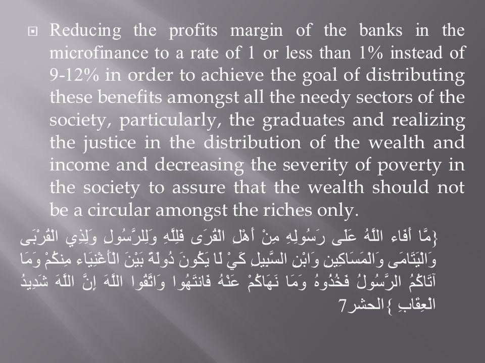 Reducing the profits margin of the banks in the microfinance to a rate of 1 or less than 1% instead of 9-12% in order to achieve the goal of distributing these benefits amongst all the needy sectors of the society, particularly, the graduates and realizing the justice in the distribution of the wealth and income and decreasing the severity of poverty in the society to assure that the wealth should not be a circular amongst the riches only.