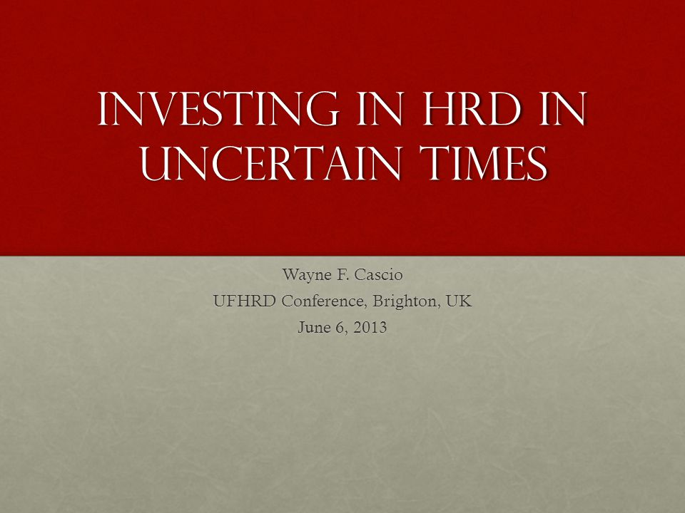 Investing in HRD in Uncertain Times Wayne F. Cascio UFHRD Conference, Brighton, UK June 6, 2013