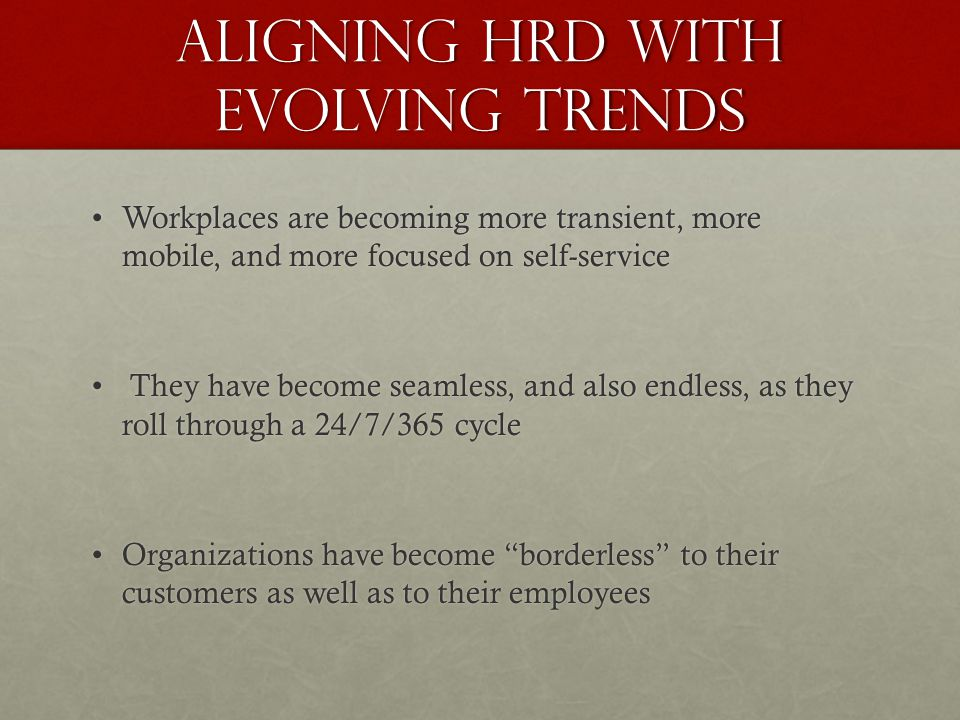 Aligning HRD with Evolving Trends Workplaces are becoming more transient, more mobile, and more focused on self-serviceWorkplaces are becoming more transient, more mobile, and more focused on self-service They have become seamless, and also endless, as they roll through a 24/7/365 cycle They have become seamless, and also endless, as they roll through a 24/7/365 cycle Organizations have become borderless to their customers as well as to their employeesOrganizations have become borderless to their customers as well as to their employees