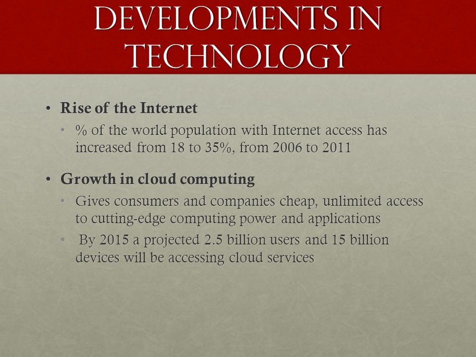 Developments in Technology Rise of the Internet Rise of the Internet % of the world population with Internet access has increased from 18 to 35%, from 2006 to 2011% of the world population with Internet access has increased from 18 to 35%, from 2006 to 2011 Growth in cloud computing Growth in cloud computing Gives consumers and companies cheap, unlimited access to cutting-edge computing power and applicationsGives consumers and companies cheap, unlimited access to cutting-edge computing power and applications By 2015 a projected 2.5 billion users and 15 billion devices will be accessing cloud services