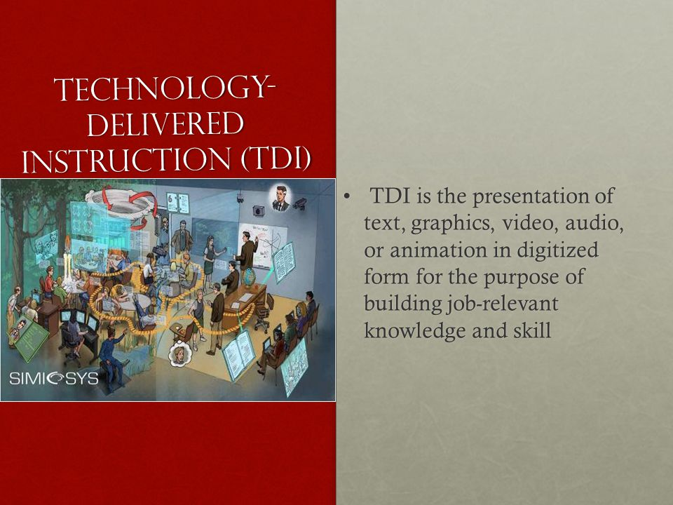 Technology- Delivered Instruction (TDI) TDI is the presentation of text, graphics, video, audio, or animation in digitized form for the purpose of building job-relevant knowledge and skill TDI is the presentation of text, graphics, video, audio, or animation in digitized form for the purpose of building job-relevant knowledge and skill