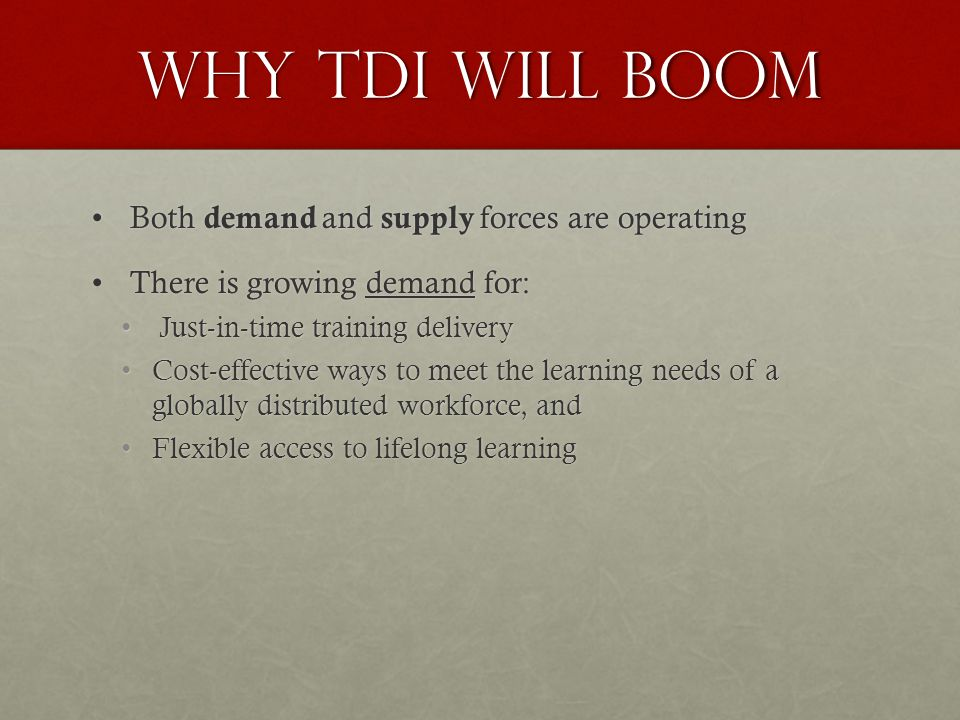 Why TDI Will Boom Both demand and supply forces are operating Both demand and supply forces are operating There is growing demand for: There is growing demand for: Just-in-time training delivery Just-in-time training delivery Cost-effective ways to meet the learning needs of a globally distributed workforce, andCost-effective ways to meet the learning needs of a globally distributed workforce, and Flexible access to lifelong learningFlexible access to lifelong learning