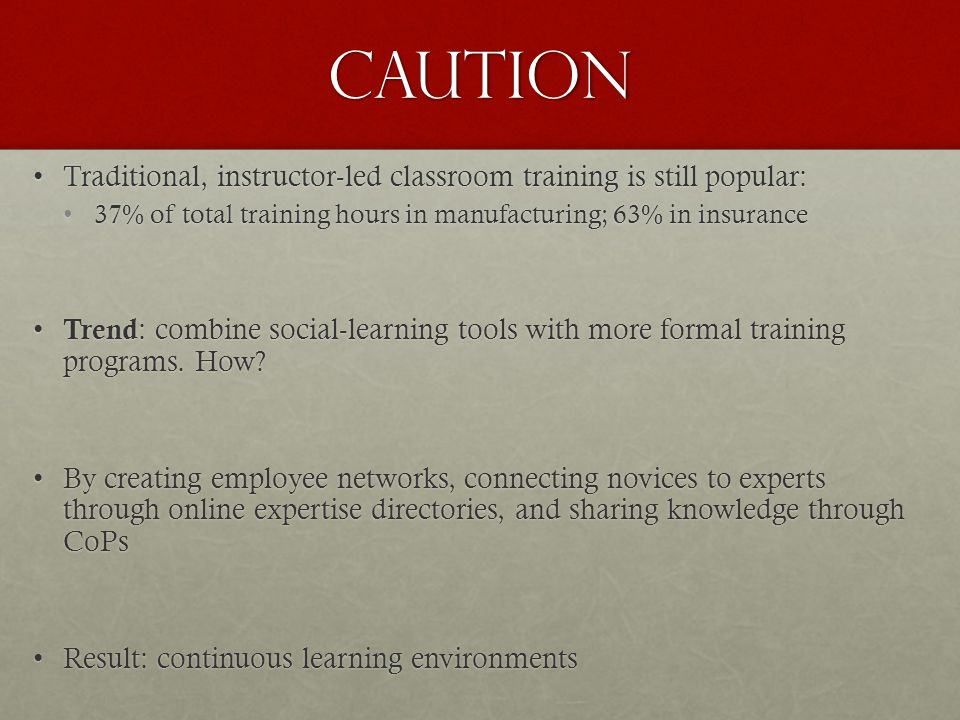 Caution Traditional, instructor-led classroom training is still popular:Traditional, instructor-led classroom training is still popular: 37% of total training hours in manufacturing; 63% in insurance37% of total training hours in manufacturing; 63% in insurance Trend : combine social-learning tools with more formal training programs.