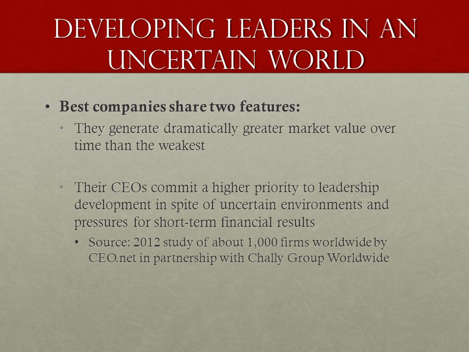 Developing Leaders in an Uncertain World Best companies share two features: Best companies share two features: They generate dramatically greater market value over time than the weakestThey generate dramatically greater market value over time than the weakest Their CEOs commit a higher priority to leadership development in spite of uncertain environments and pressures for short-term financial resultsTheir CEOs commit a higher priority to leadership development in spite of uncertain environments and pressures for short-term financial results Source: 2012 study of about 1,000 firms worldwide by CEO.net in partnership with Chally Group WorldwideSource: 2012 study of about 1,000 firms worldwide by CEO.net in partnership with Chally Group Worldwide