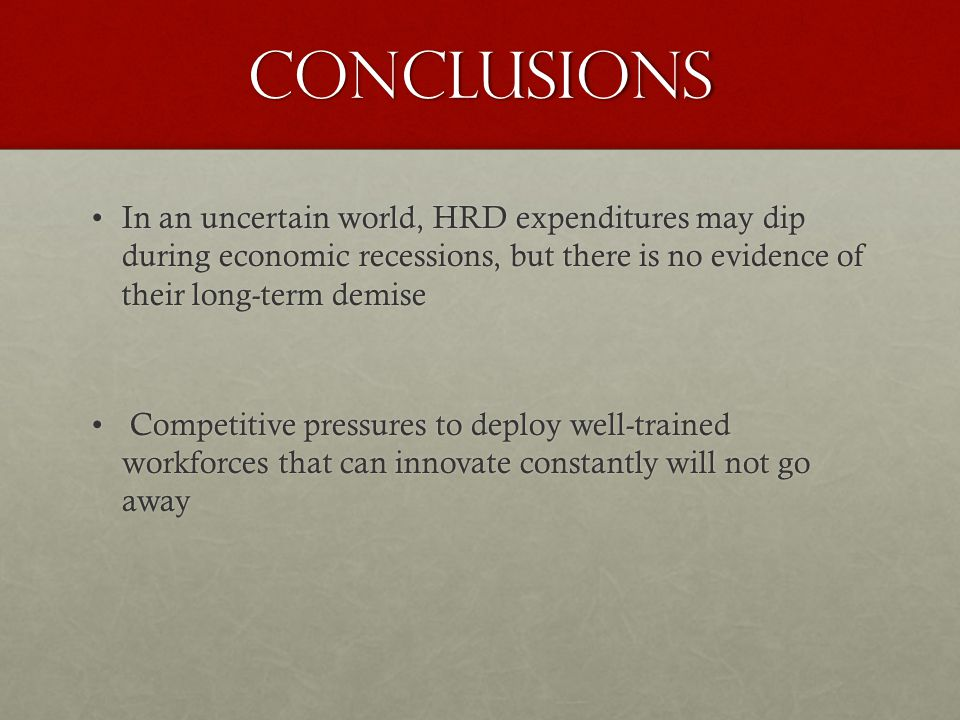Conclusions In an uncertain world, HRD expenditures may dip during economic recessions, but there is no evidence of their long-term demiseIn an uncertain world, HRD expenditures may dip during economic recessions, but there is no evidence of their long-term demise Competitive pressures to deploy well-trained workforces that can innovate constantly will not go away Competitive pressures to deploy well-trained workforces that can innovate constantly will not go away