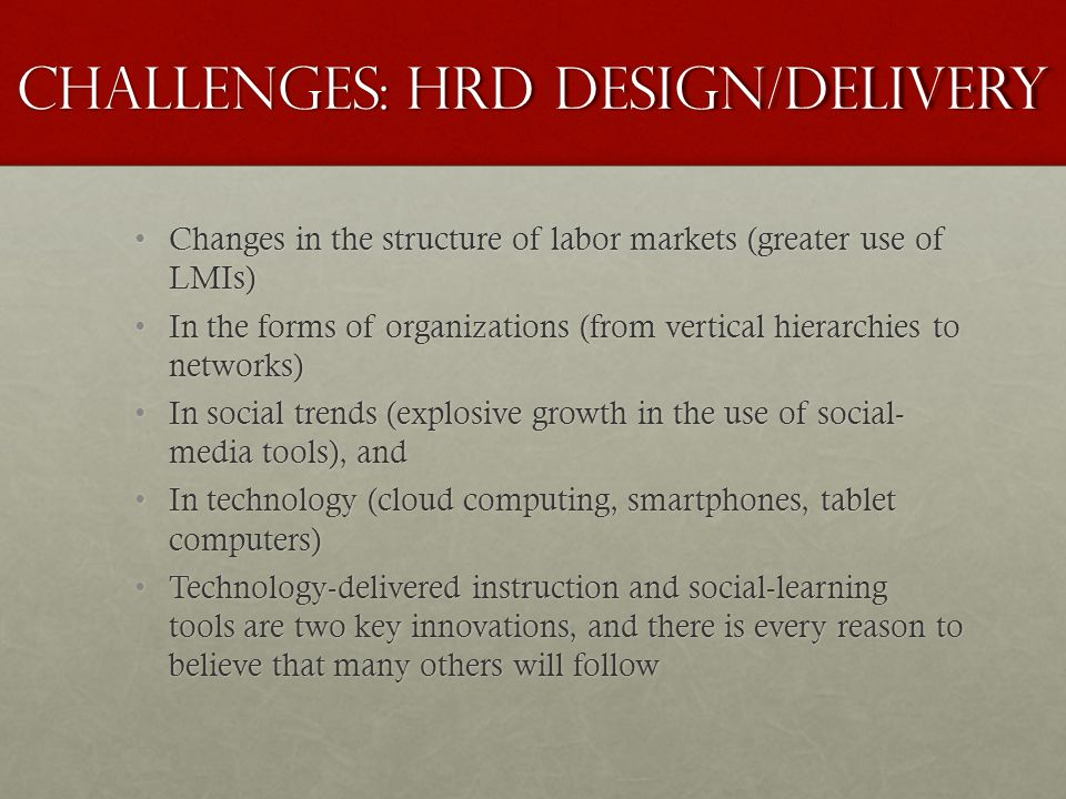 Challenges: HRD Design/Delivery Changes in the structure of labor markets (greater use of LMIs) Changes in the structure of labor markets (greater use of LMIs) In the forms of organizations (from vertical hierarchies to networks) In the forms of organizations (from vertical hierarchies to networks) In social trends (explosive growth in the use of social- media tools), and In social trends (explosive growth in the use of social- media tools), and In technology (cloud computing, smartphones, tablet computers) In technology (cloud computing, smartphones, tablet computers) Technology-delivered instruction and social-learning tools are two key innovations, and there is every reason to believe that many others will follow Technology-delivered instruction and social-learning tools are two key innovations, and there is every reason to believe that many others will follow