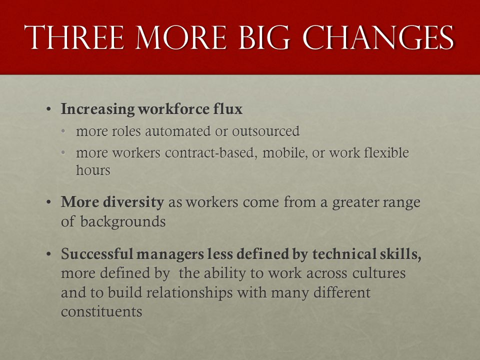 Three More Big Changes Increasing workforce flux Increasing workforce flux more roles automated or outsourcedmore roles automated or outsourced more workers contract-based, mobile, or work flexible hoursmore workers contract-based, mobile, or work flexible hours More diversity as workers come from a greater range of backgrounds More diversity as workers come from a greater range of backgrounds uccessful managers less defined by technical skills, more defined by the ability to work across cultures and to build relationships with many different constituentsS uccessful managers less defined by technical skills, more defined by the ability to work across cultures and to build relationships with many different constituents