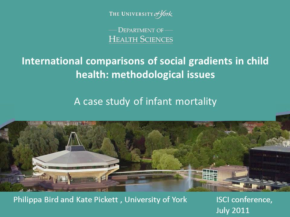 International comparisons of social gradients in child health: methodological issues A case study of infant mortality Philippa Bird and Kate Pickett, University of YorkISCI conference, July 2011