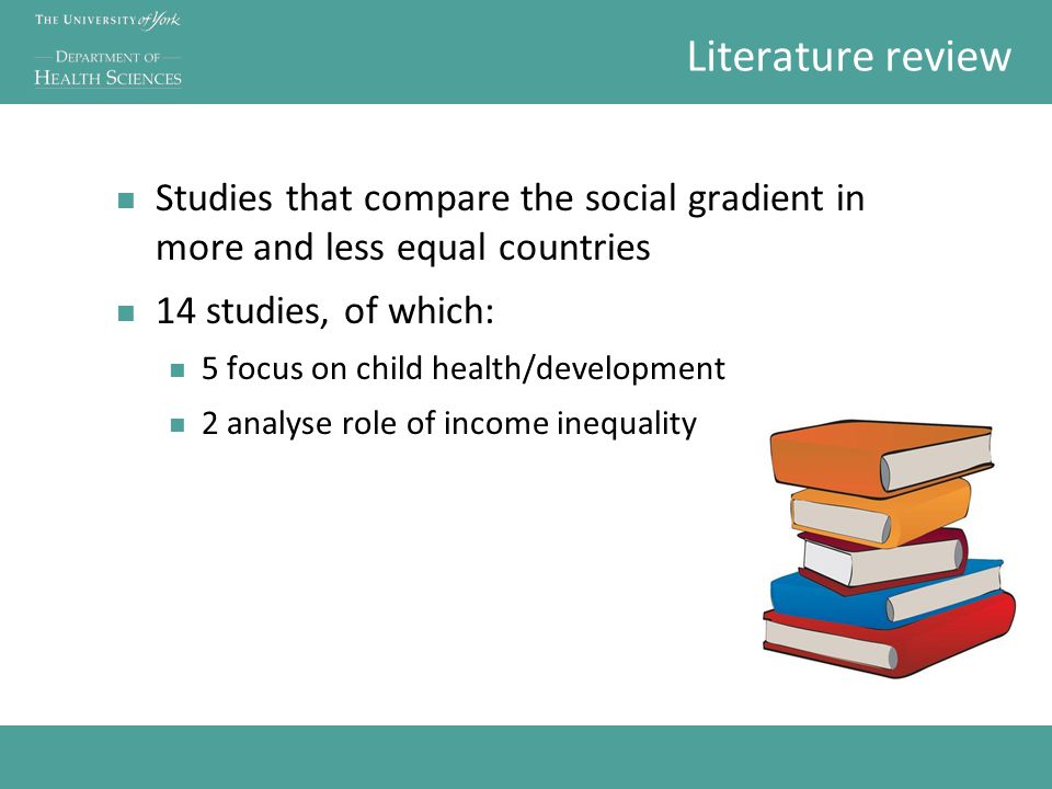 Literature review Studies that compare the social gradient in more and less equal countries 14 studies, of which: 5 focus on child health/development 2 analyse role of income inequality