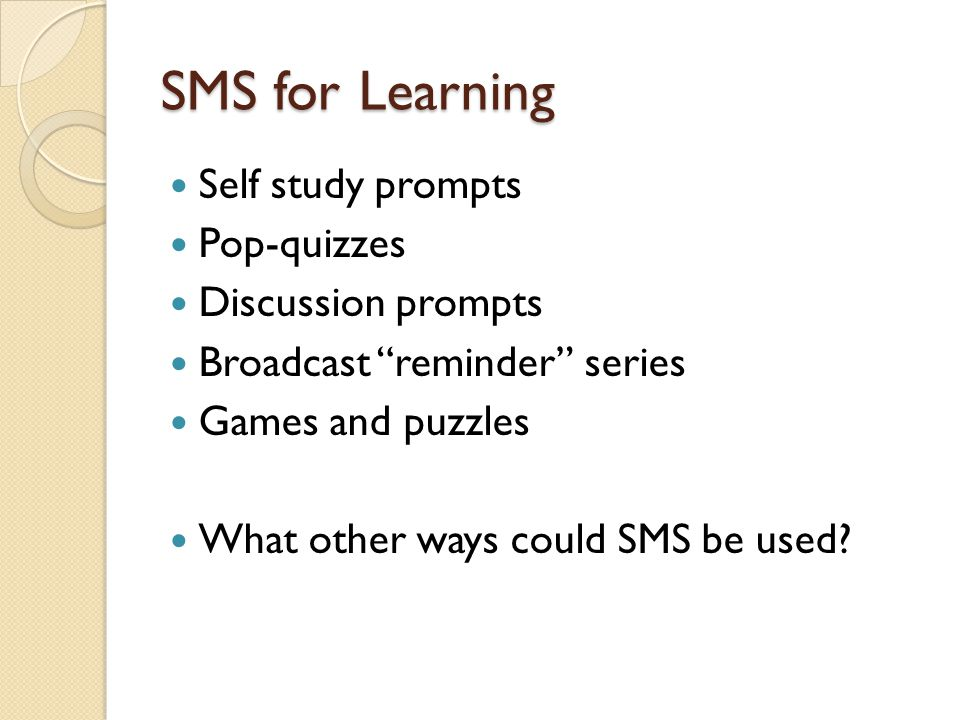 SMS for Learning Self study prompts Pop-quizzes Discussion prompts Broadcast reminder series Games and puzzles What other ways could SMS be used?