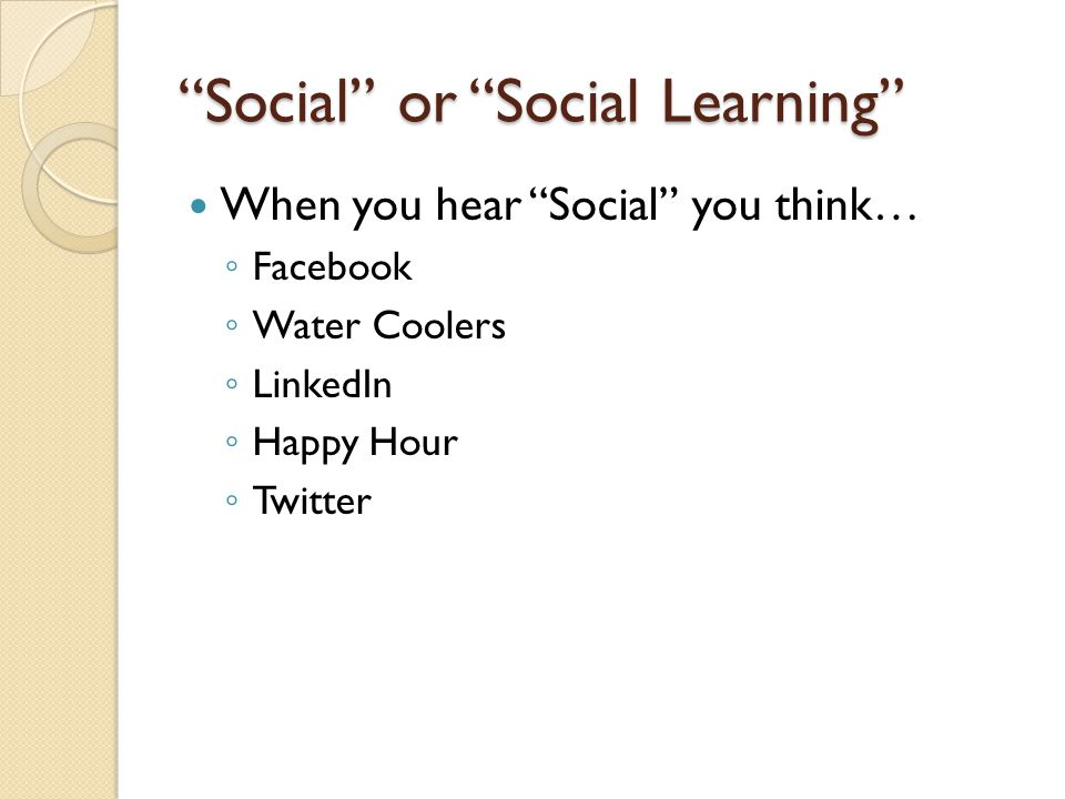 Social or Social Learning When you hear Social you think… Facebook Water Coolers LinkedIn Happy Hour Twitter