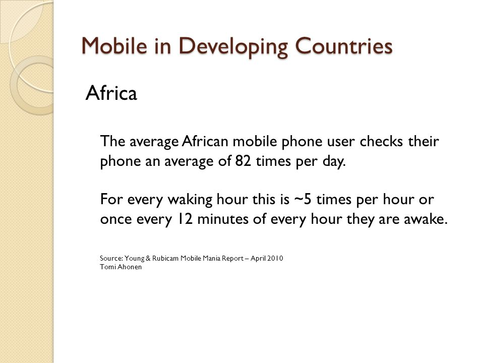 Mobile in Developing Countries Africa The average African mobile phone user checks their phone an average of 82 times per day.