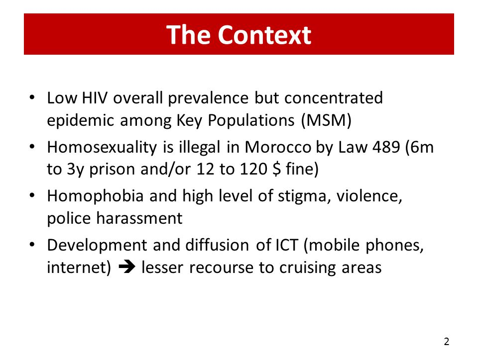 The Context Low HIV overall prevalence but concentrated epidemic among Key Populations (MSM) Homosexuality is illegal in Morocco by Law 489 (6m to 3y prison and/or 12 to 120 $ fine) Homophobia and high level of stigma, violence, police harassment Development and diffusion of ICT (mobile phones, internet) lesser recourse to cruising areas 2