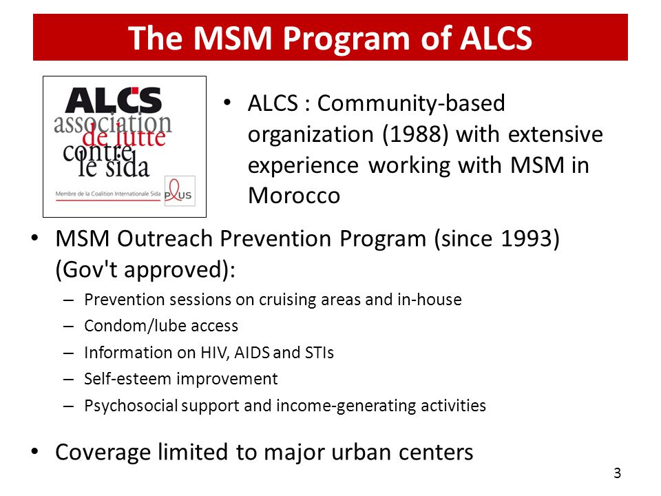 The MSM Program of ALCS ALCS : Community-based organization (1988) with extensive experience working with MSM in Morocco MSM Outreach Prevention Program (since 1993) (Gov t approved): – Prevention sessions on cruising areas and in-house – Condom/lube access – Information on HIV, AIDS and STIs – Self-esteem improvement – Psychosocial support and income-generating activities Coverage limited to major urban centers 3