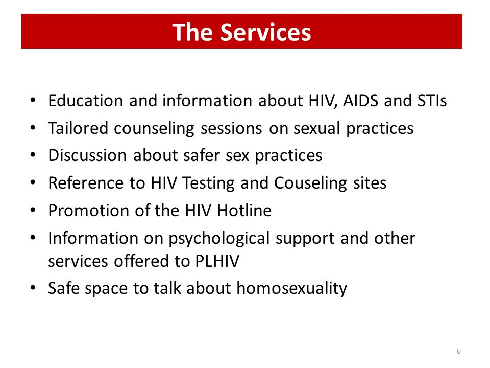 The Services Education and information about HIV, AIDS and STIs Tailored counseling sessions on sexual practices Discussion about safer sex practices Reference to HIV Testing and Couseling sites Promotion of the HIV Hotline Information on psychological support and other services offered to PLHIV Safe space to talk about homosexuality 6