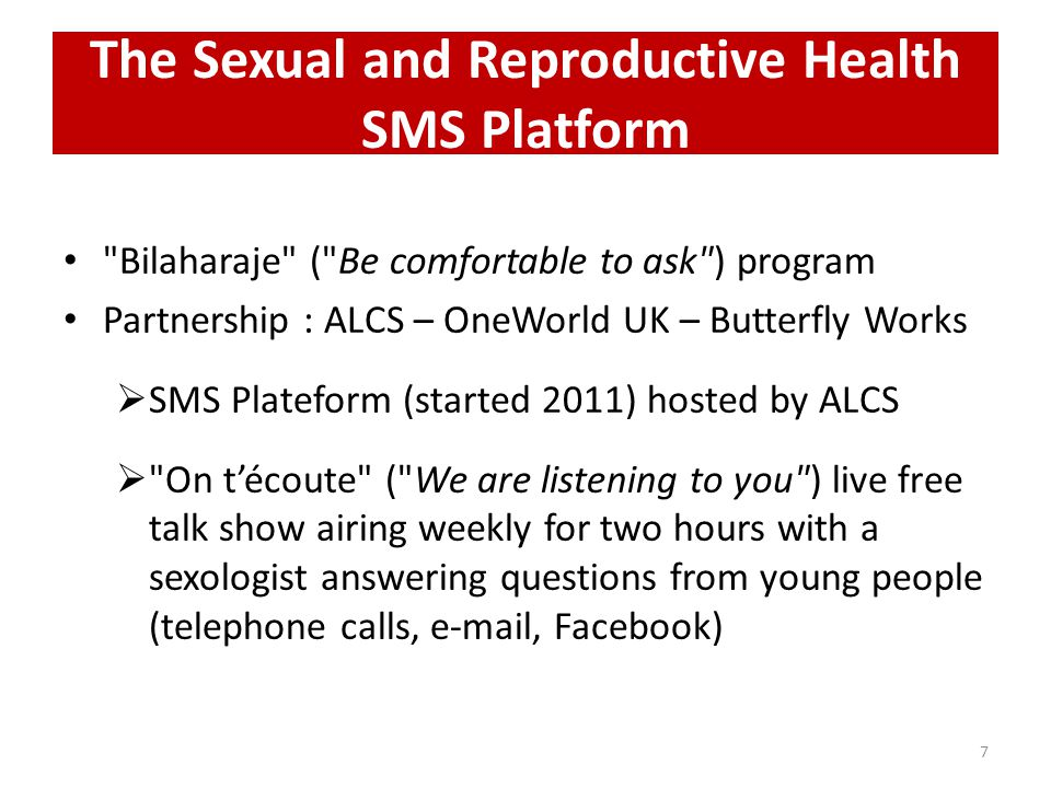 The Sexual and Reproductive Health SMS Platform Bilaharaje ( Be comfortable to ask ) program Partnership : ALCS – OneWorld UK – Butterfly Works SMS Plateform (started 2011) hosted by ALCS On técoute ( We are listening to you ) live free talk show airing weekly for two hours with a sexologist answering questions from young people (telephone calls, e-mail, Facebook) 7