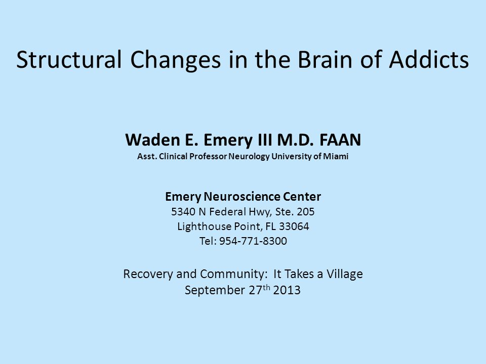 Structural Changes in the Brain of Addicts Waden E. Emery III M.D. FAAN Asst. Clinical Professor Neurology University of Miami Recovery and Community: