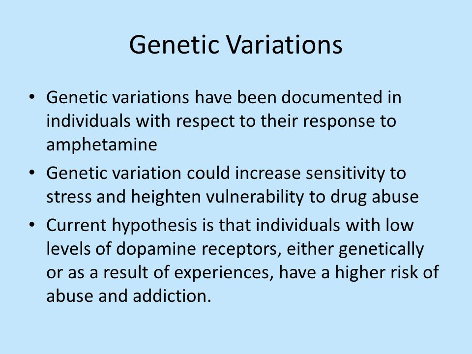 Genetic Variations Genetic variations have been documented in individuals with respect to their response to amphetamine Genetic variation could increa