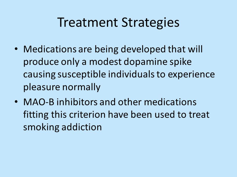 Treatment Strategies Medications are being developed that will produce only a modest dopamine spike causing susceptible individuals to experience plea