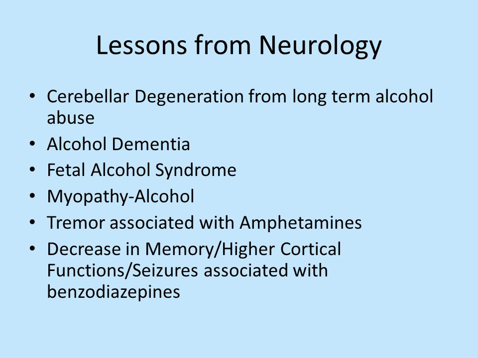 Lessons from Neurology Cerebellar Degeneration from long term alcohol abuse Alcohol Dementia Fetal Alcohol Syndrome Myopathy-Alcohol Tremor associated