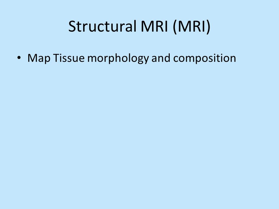 Structural MRI (MRI) Map Tissue morphology and composition