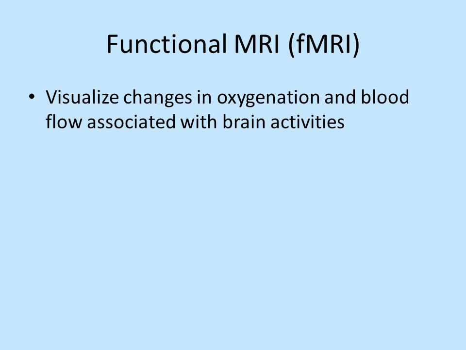 Functional MRI (fMRI) Visualize changes in oxygenation and blood flow associated with brain activities