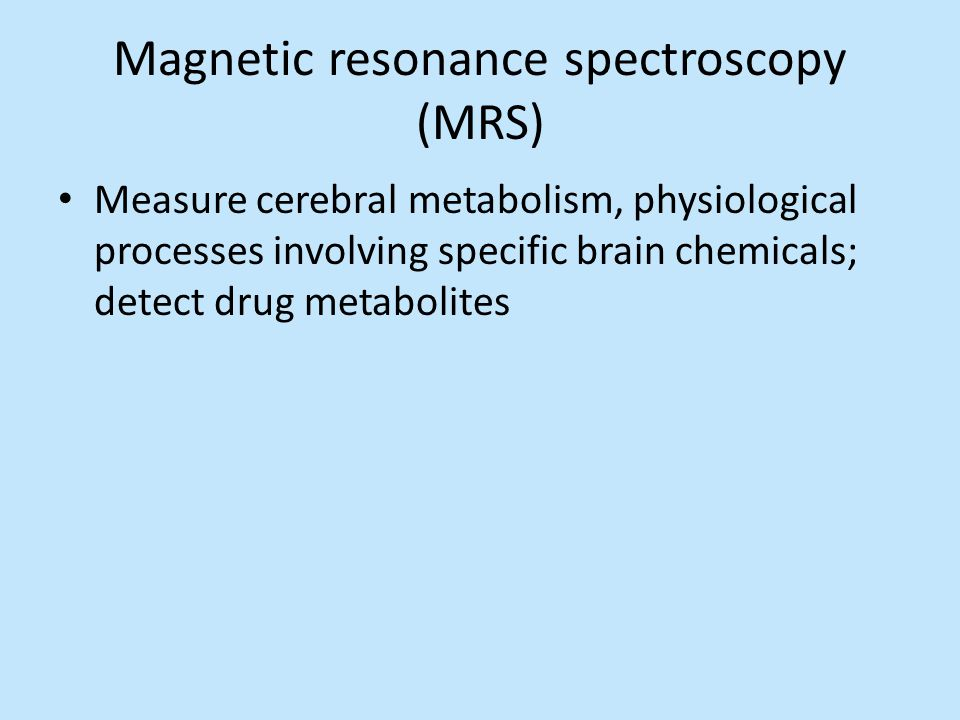 Magnetic resonance spectroscopy (MRS) Measure cerebral metabolism, physiological processes involving specific brain chemicals; detect drug metabolites