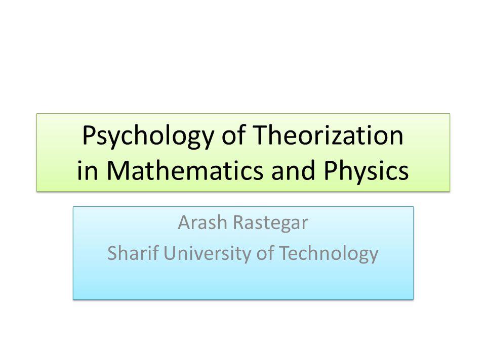 Psychology of Theorization in Mathematics and Physics Arash Rastegar Sharif University of Technology Arash Rastegar Sharif University of Technology
