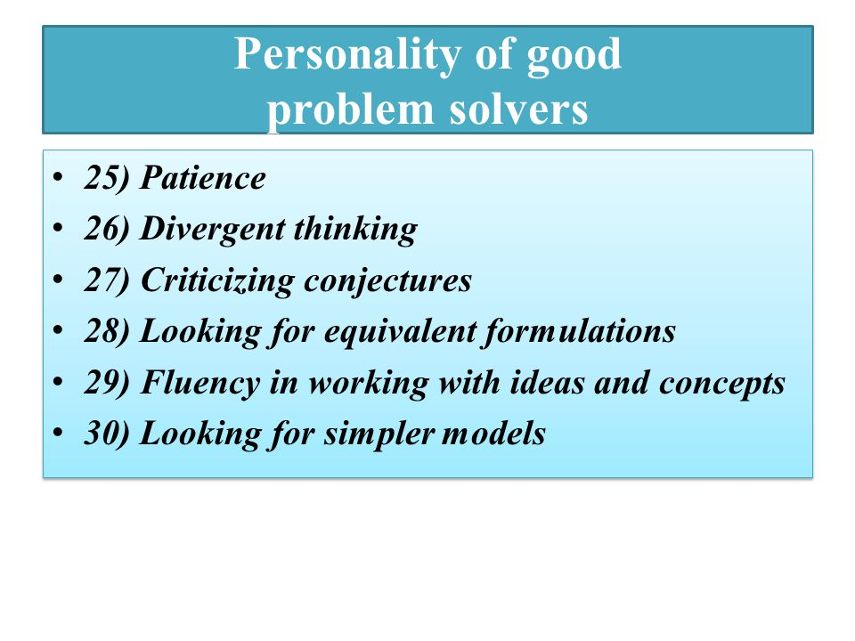 Personality of good problem solvers 25) Patience 26) Divergent thinking 27) Criticizing conjectures 28) Looking for equivalent formulations 29) Fluenc
