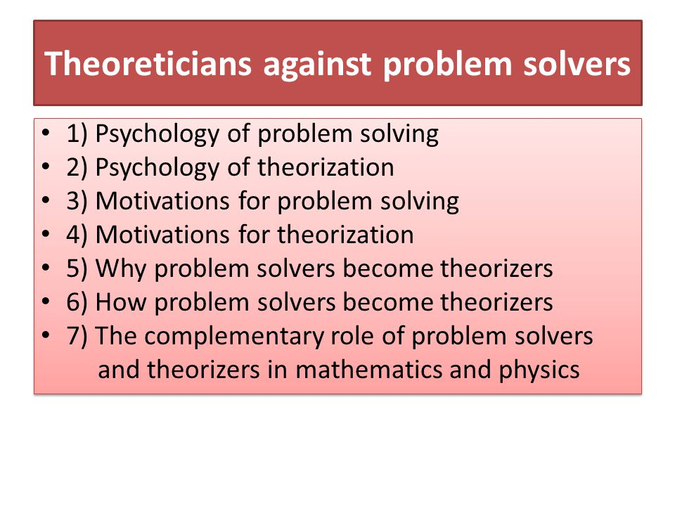 Theoreticians against problem solvers 1) Psychology of problem solving 2) Psychology of theorization 3) Motivations for problem solving 4) Motivations