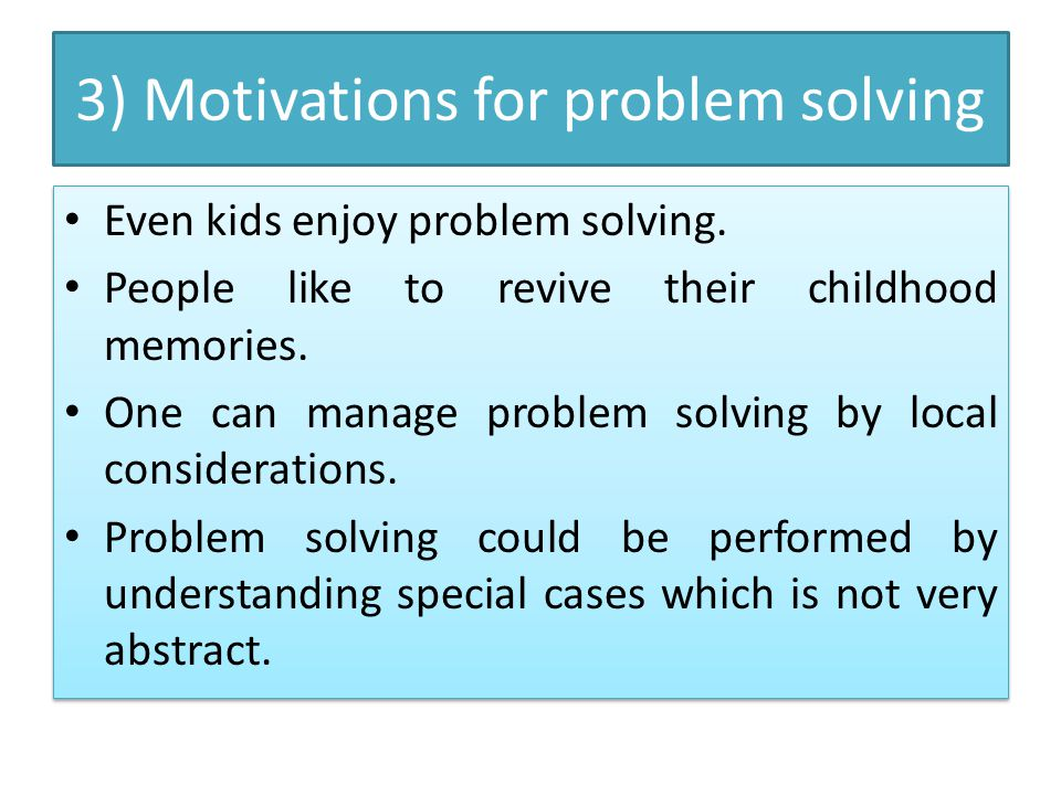 3) Motivations for problem solving Even kids enjoy problem solving. People like to revive their childhood memories. One can manage problem solving by