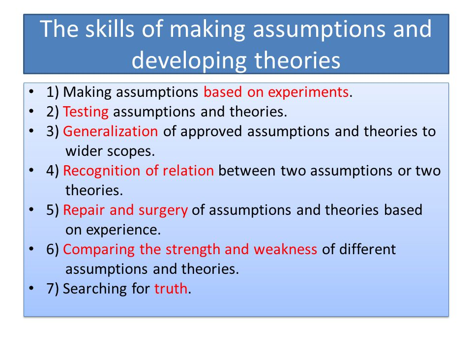 The skills of making assumptions and developing theories 1) Making assumptions based on experiments. 2) Testing assumptions and theories. 3) Generaliz